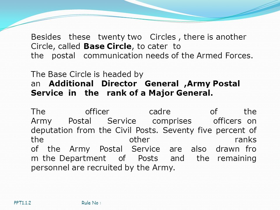 Besides these twenty two Circles , there is another Circle, called Base Circle, to cater to the postal communication needs of the Armed Forces.