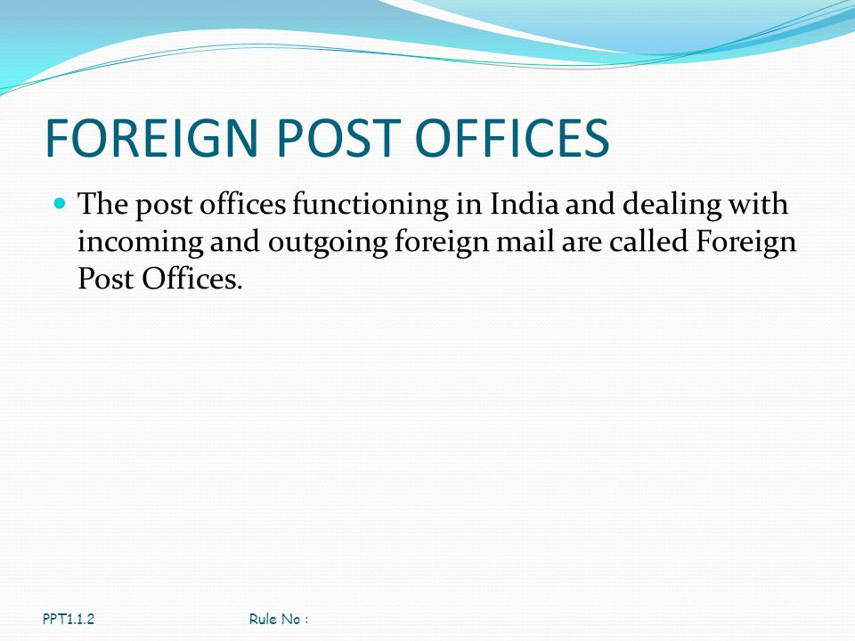 FOREIGN POST OFFICES The post offices functioning in India and dealing with incoming and outgoing foreign mail are called Foreign Post Offices.