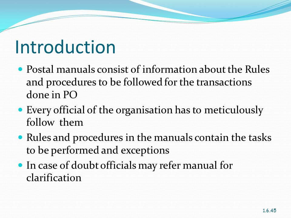 Introduction Postal manuals consist of information about the Rules and procedures to be followed for the transactions done in PO.