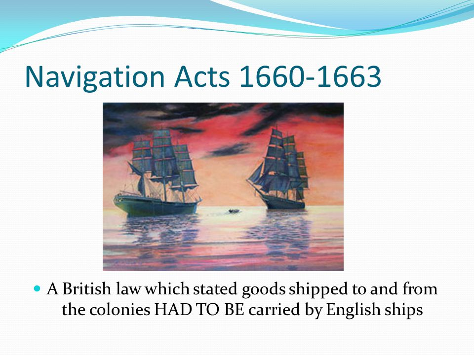 Navigation Acts 1660-1663 A British law which stated goods shipped to and from the colonies HAD TO BE carried by English ships.