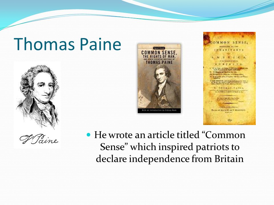 Thomas Paine He wrote an article titled Common Sense which inspired patriots to declare independence from Britain.