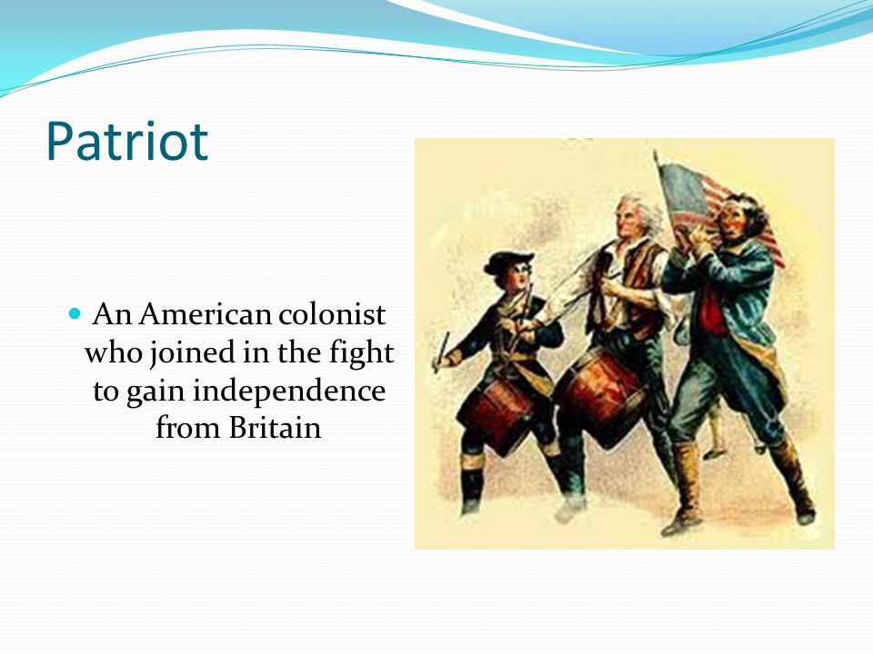 Patriot An American colonist who joined in the fight to gain independence from Britain