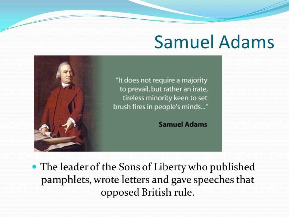Samuel Adams The leader of the Sons of Liberty who published pamphlets, wrote letters and gave speeches that opposed British rule.