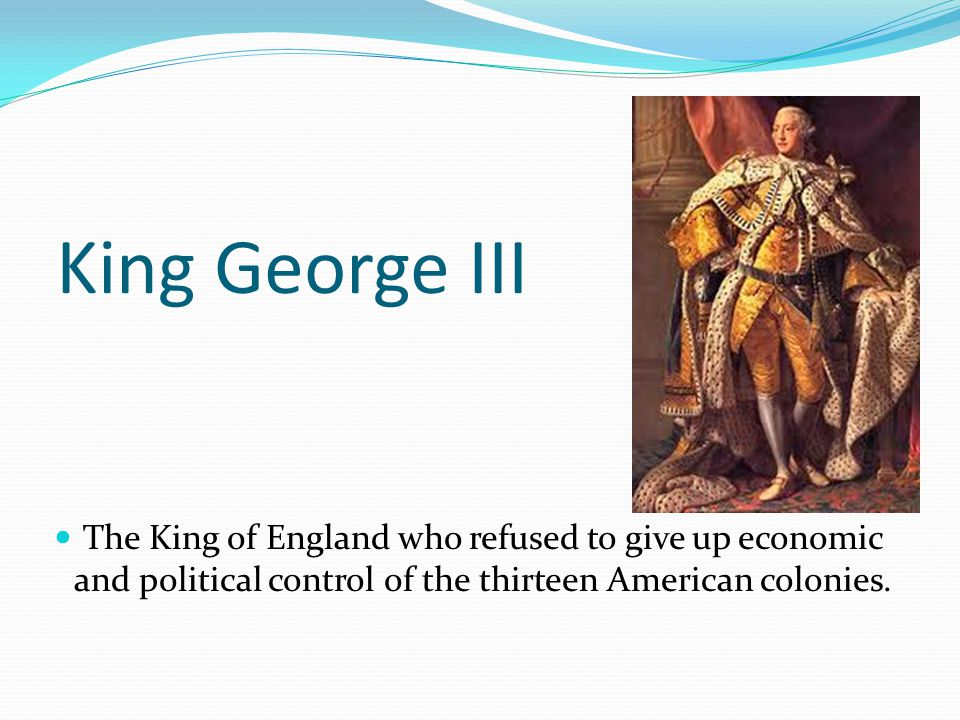 King George III The King of England who refused to give up economic and political control of the thirteen American colonies.