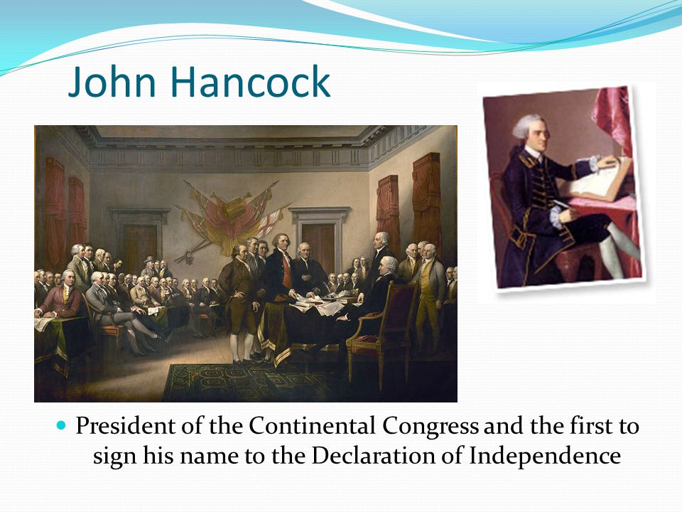 John Hancock President of the Continental Congress and the first to sign his name to the Declaration of Independence.