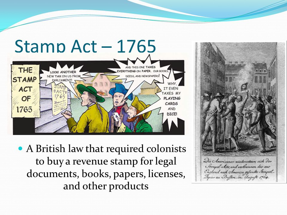 Stamp Act – 1765 A British law that required colonists to buy a revenue stamp for legal documents, books, papers, licenses, and other products.