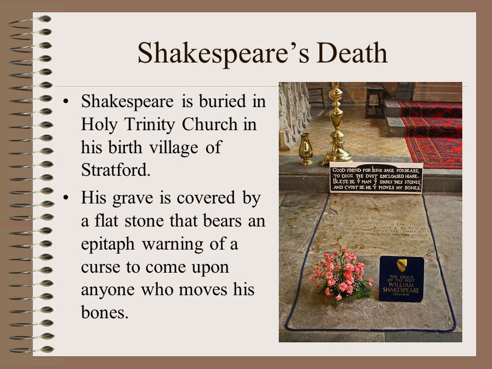 Shakespeare's Death Shakespeare is buried in Holy Trinity Church in his birth village of Stratford.