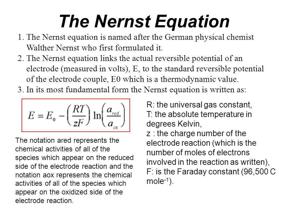 The Nernst Equation 1. The Nernst equation is named after the German physical chemist Walther Nernst who first formulated it.