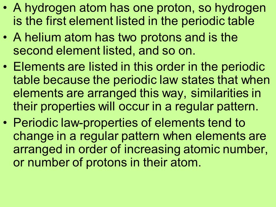 A hydrogen atom has one proton, so hydrogen is the first element listed in the periodic table