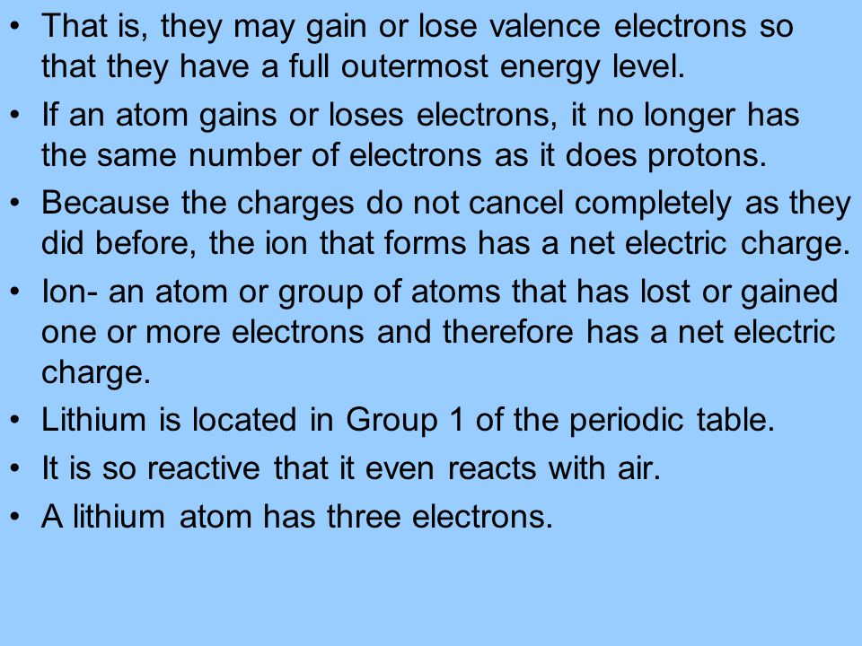 That is, they may gain or lose valence electrons so that they have a full outermost energy level.