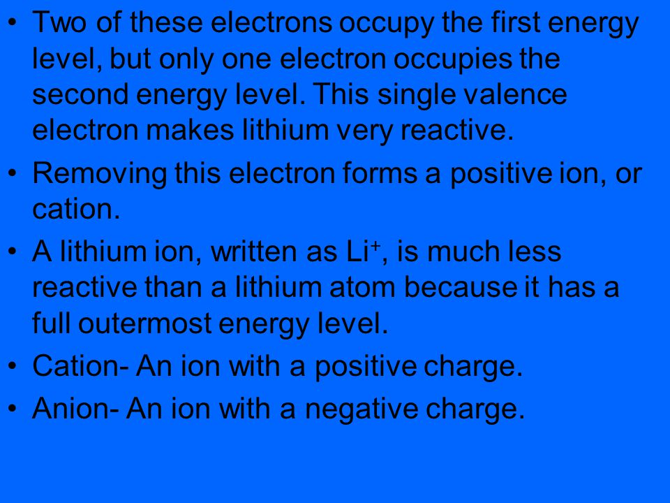 Two of these electrons occupy the first energy level, but only one electron occupies the second energy level. This single valence electron makes lithium very reactive.
