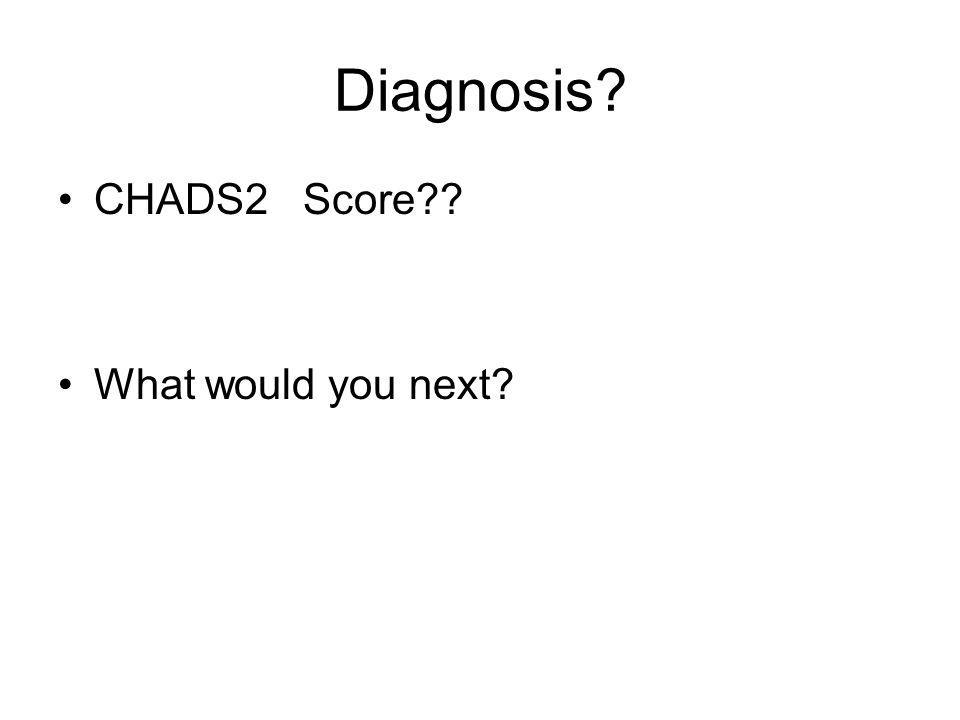 Diagnosis CHADS2 Score What would you next