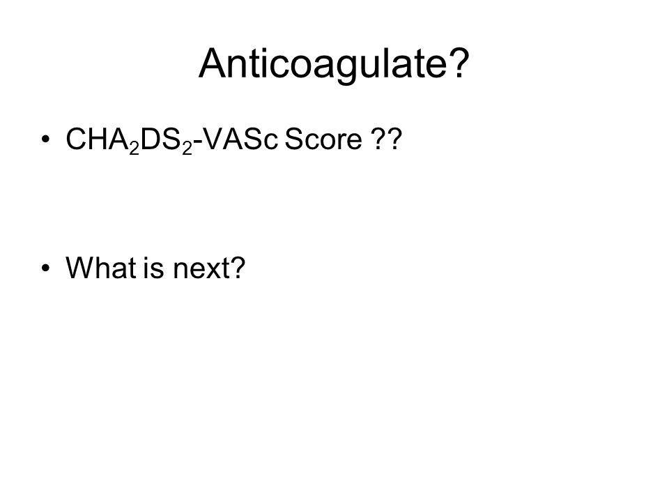 Anticoagulate CHA2DS2-VASc Score What is next