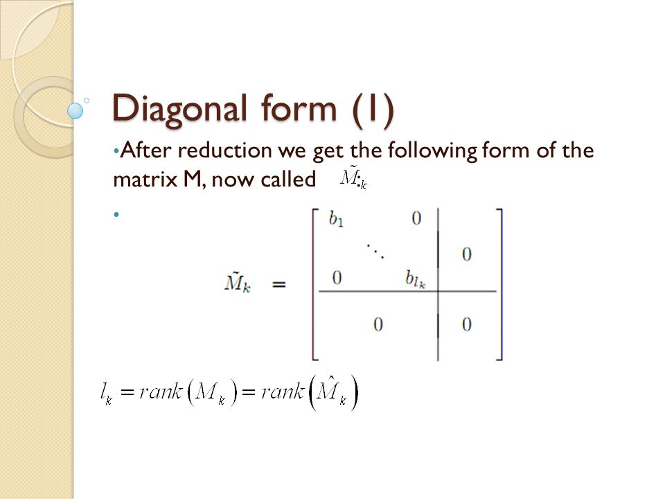 Diagonal form (1) After reduction we get the following form of the matrix M, now called :