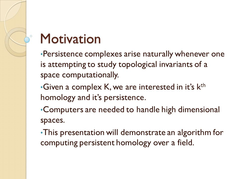 Motivation Persistence complexes arise naturally whenever one is attempting to study topological invariants of a space computationally.