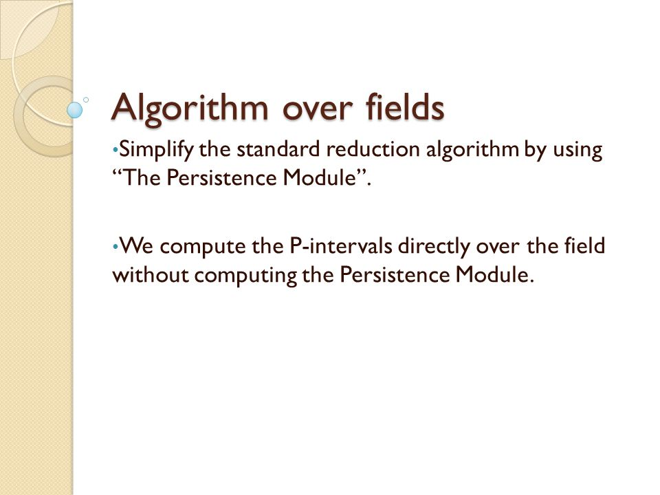 Algorithm over fields Simplify the standard reduction algorithm by using The Persistence Module .