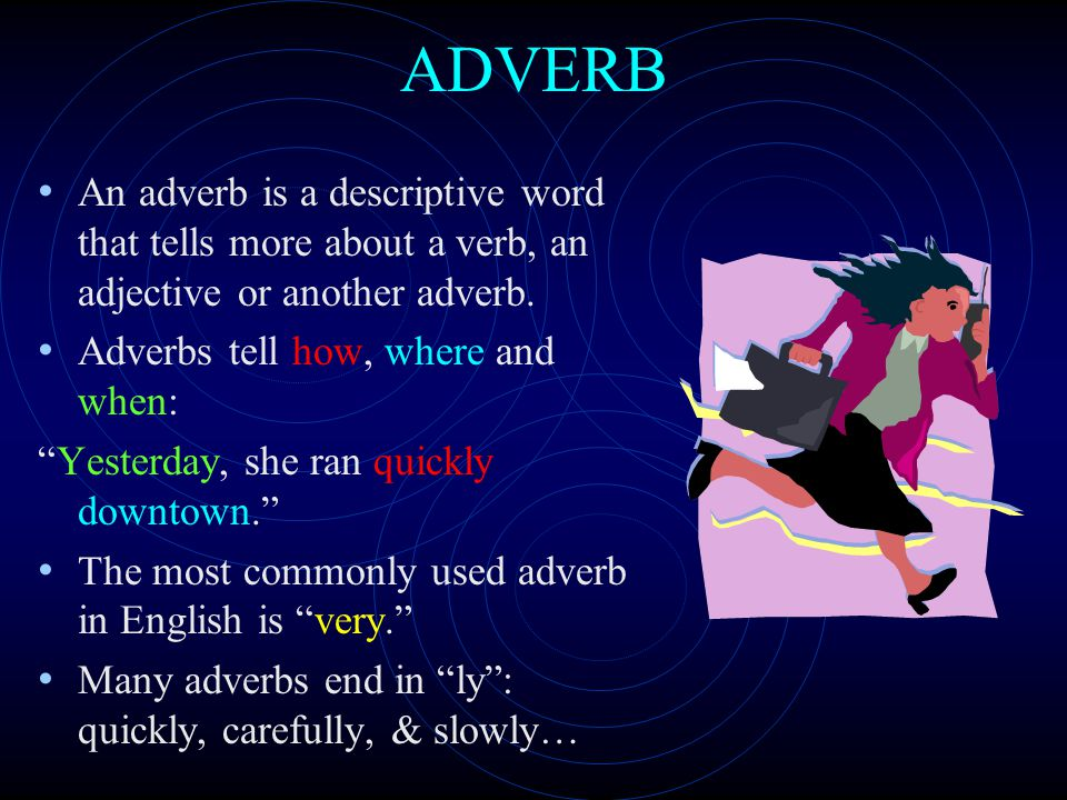 ADVERB An adverb is a descriptive word that tells more about a verb, an adjective or another adverb.