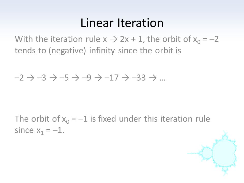 Linear Iteration With the iteration rule x → 2x + 1, the orbit of x0 = –2 tends to (negative) infinity since the orbit is.