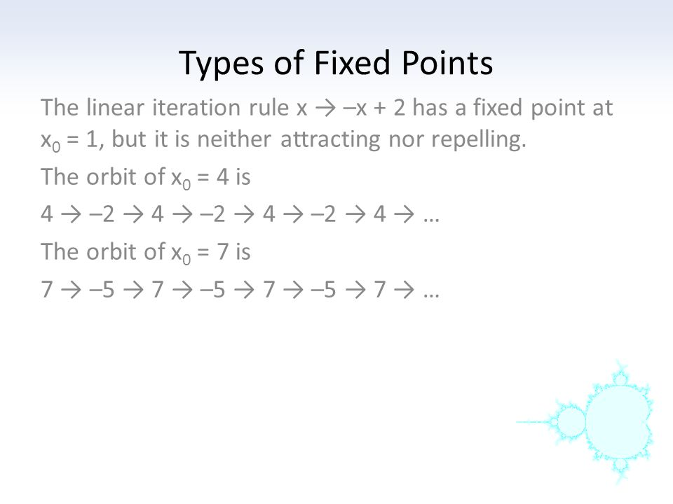 Types of Fixed Points The linear iteration rule x → –x + 2 has a fixed point at x0 = 1, but it is neither attracting nor repelling.