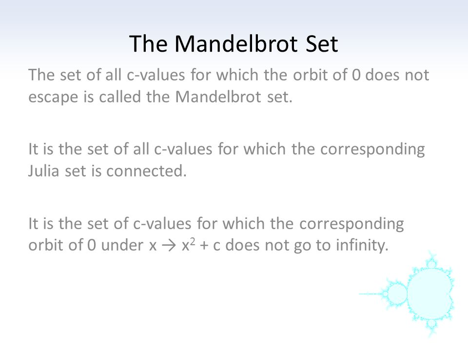 The Mandelbrot Set The set of all c-values for which the orbit of 0 does not escape is called the Mandelbrot set.