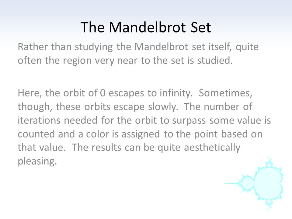 The Mandelbrot Set Rather than studying the Mandelbrot set itself, quite often the region very near to the set is studied.