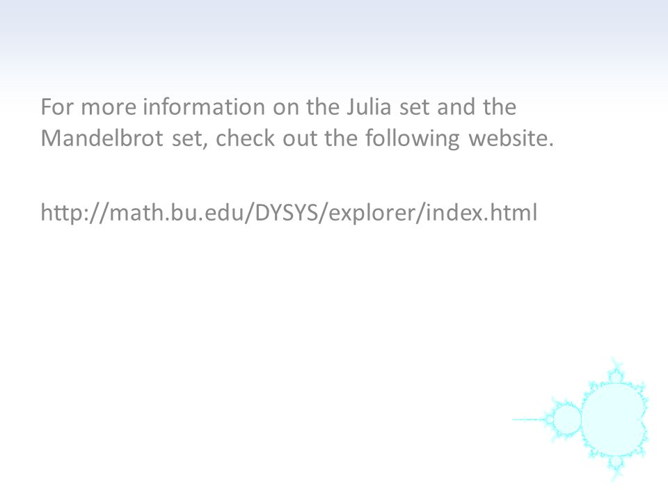 For more information on the Julia set and the Mandelbrot set, check out the following website.