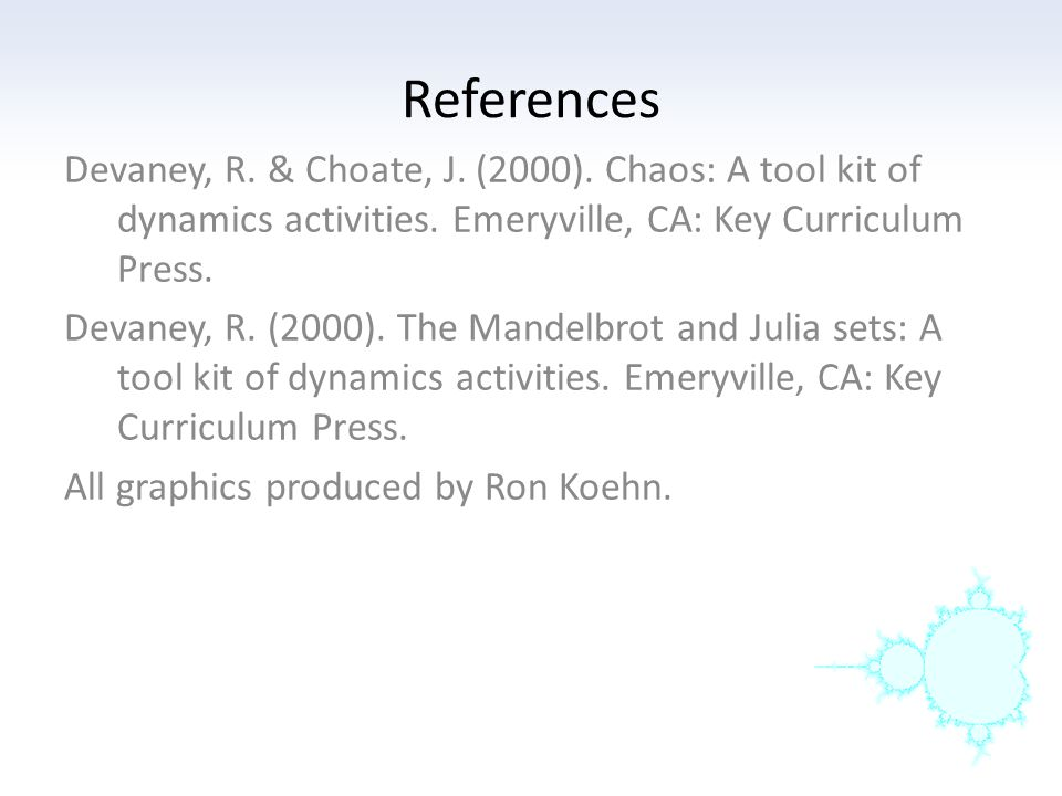 References Devaney, R. & Choate, J. (2000). Chaos: A tool kit of dynamics activities. Emeryville, CA: Key Curriculum Press.