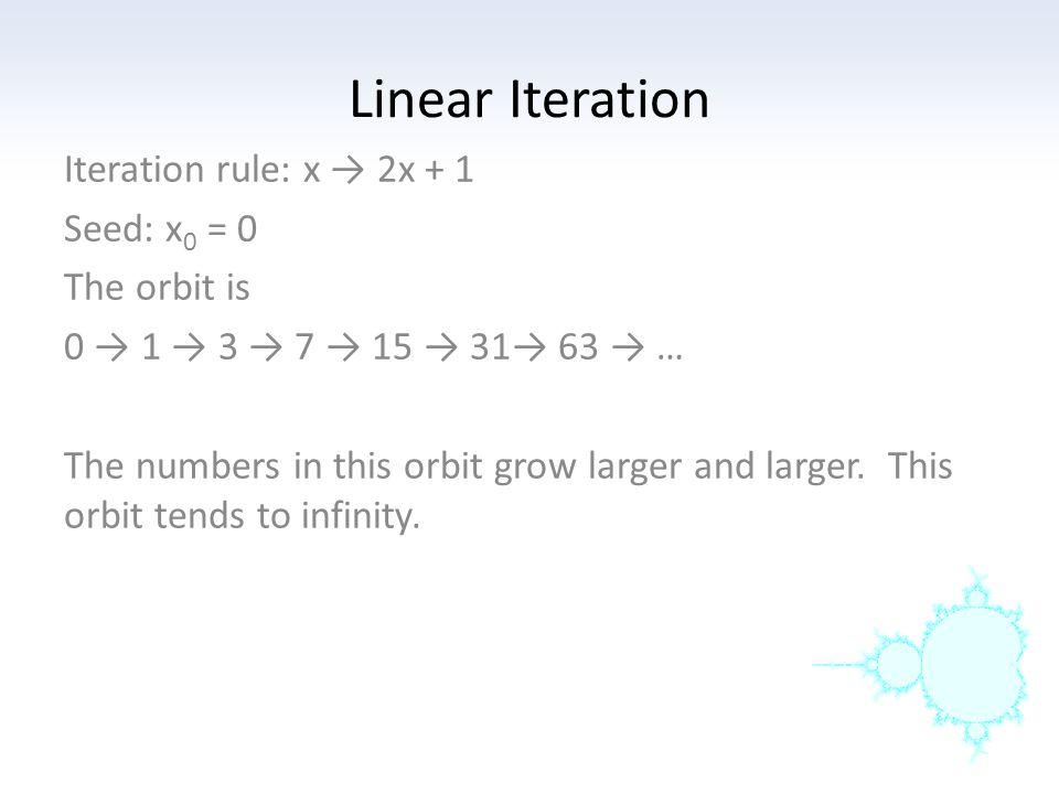 Linear Iteration Iteration rule: x → 2x + 1 Seed: x0 = 0 The orbit is