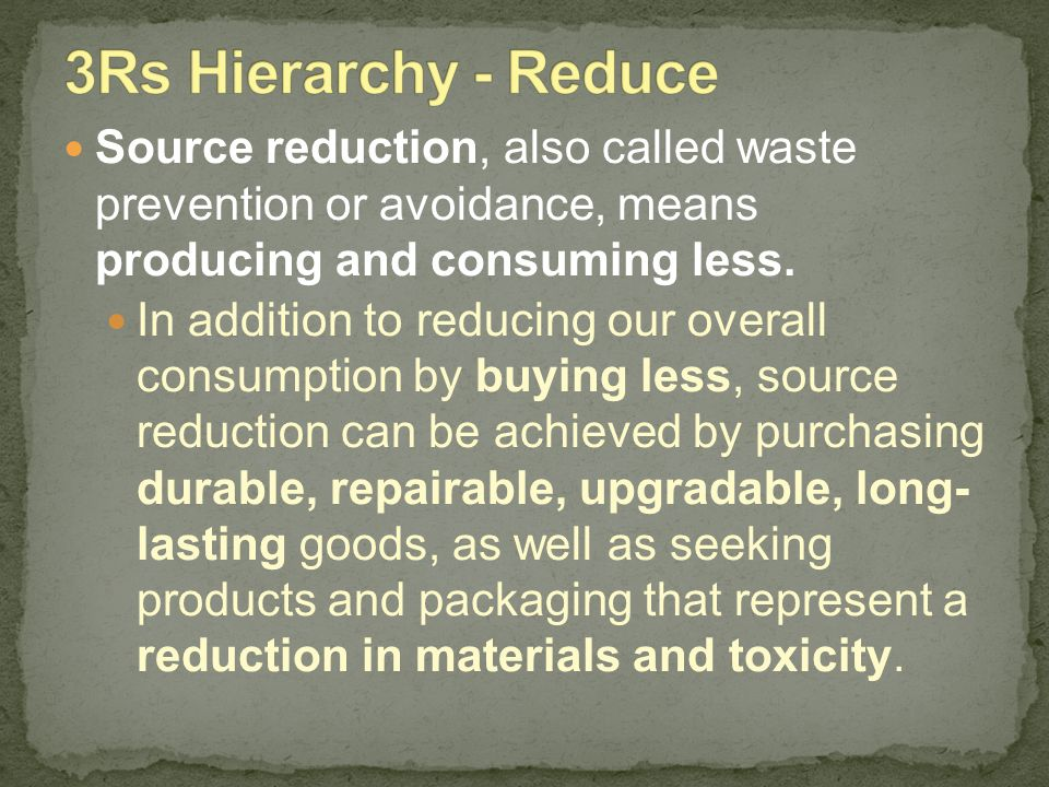 3Rs Hierarchy - Reduce Source reduction, also called waste prevention or avoidance, means producing and consuming less.