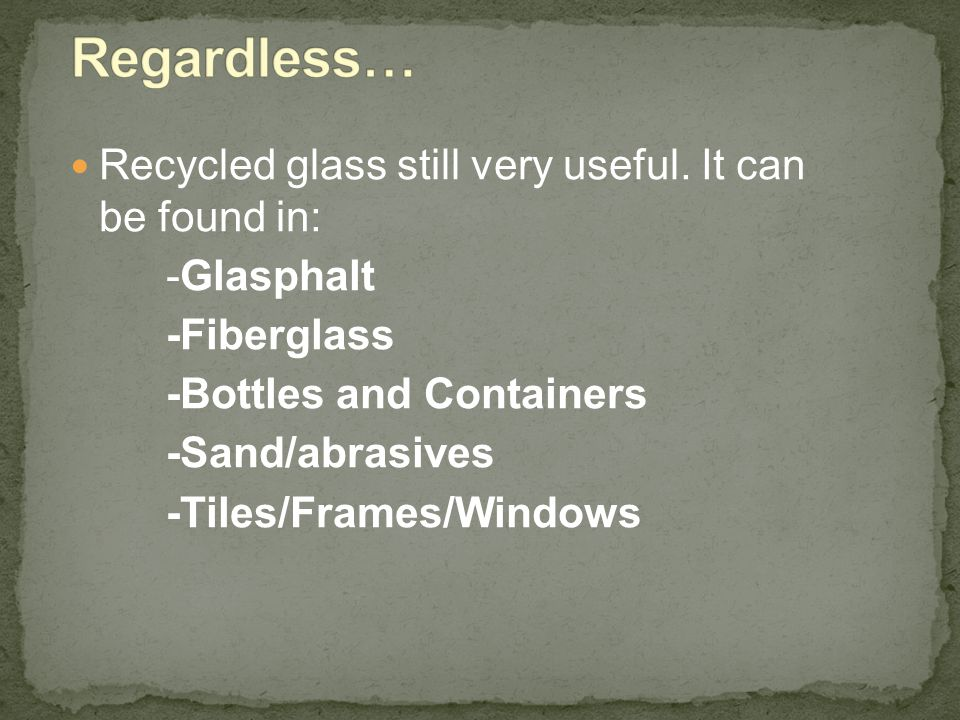 Regardless… Recycled glass still very useful. It can be found in: