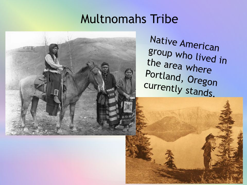 Multnomahs Tribe Native American group who lived in the area where Portland, Oregon currently stands.