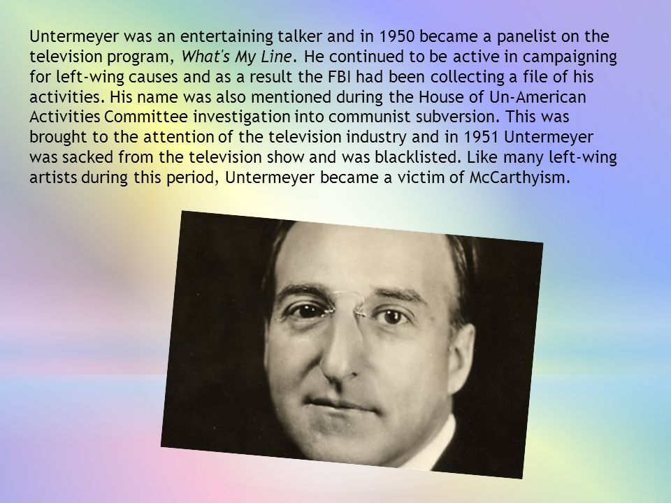Untermeyer was an entertaining talker and in 1950 became a panelist on the television program, What s My Line.