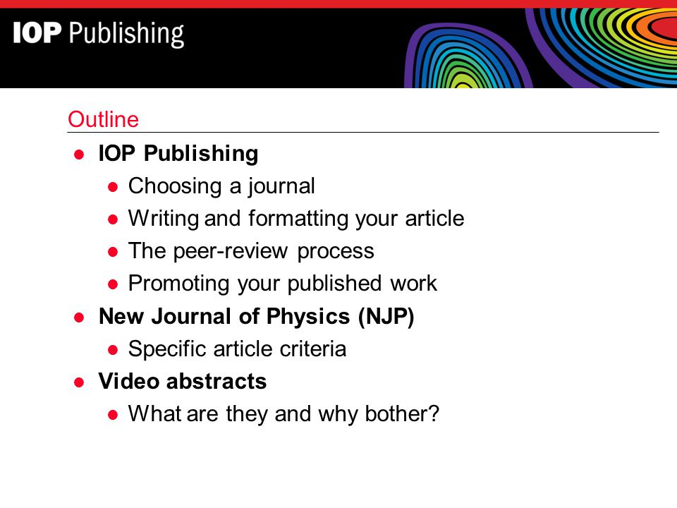 Outline IOP Publishing. Choosing a journal. Writing and formatting your article. The peer-review process.