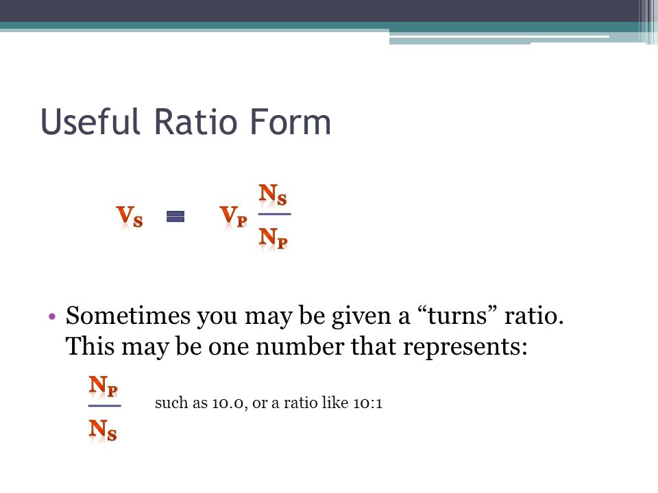 Useful Ratio Form Ns. Vs. Vp. Np. Sometimes you may be given a turns ratio. This may be one number that represents: