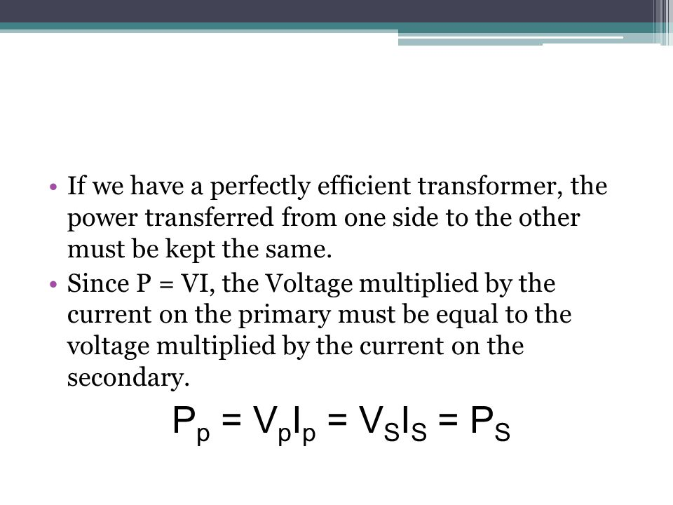 If we have a perfectly efficient transformer, the power transferred from one side to the other must be kept the same.