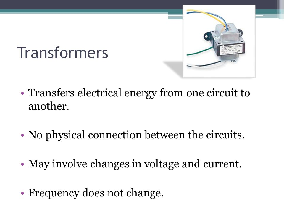 Transformers Transfers electrical energy from one circuit to another.