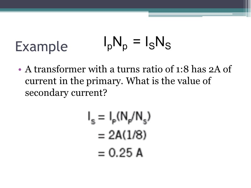 Example IpNp = ISNS. A transformer with a turns ratio of 1:8 has 2A of current in the primary.