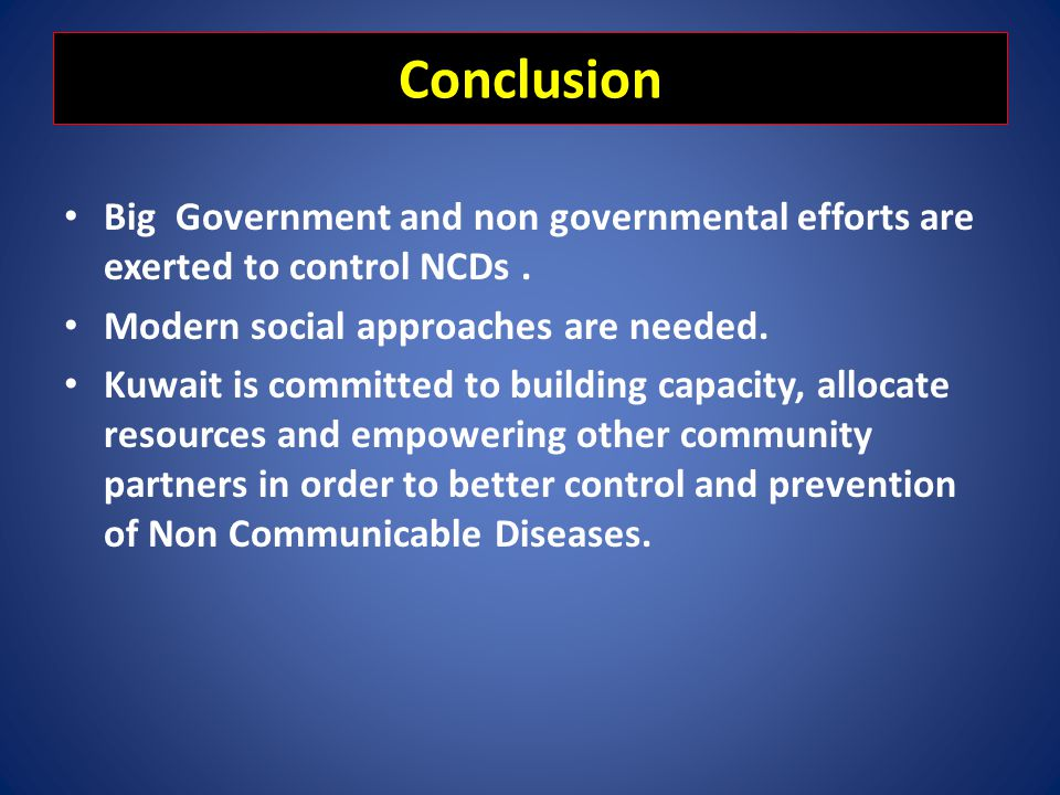 Conclusion Big Government and non governmental efforts are exerted to control NCDs . Modern social approaches are needed.