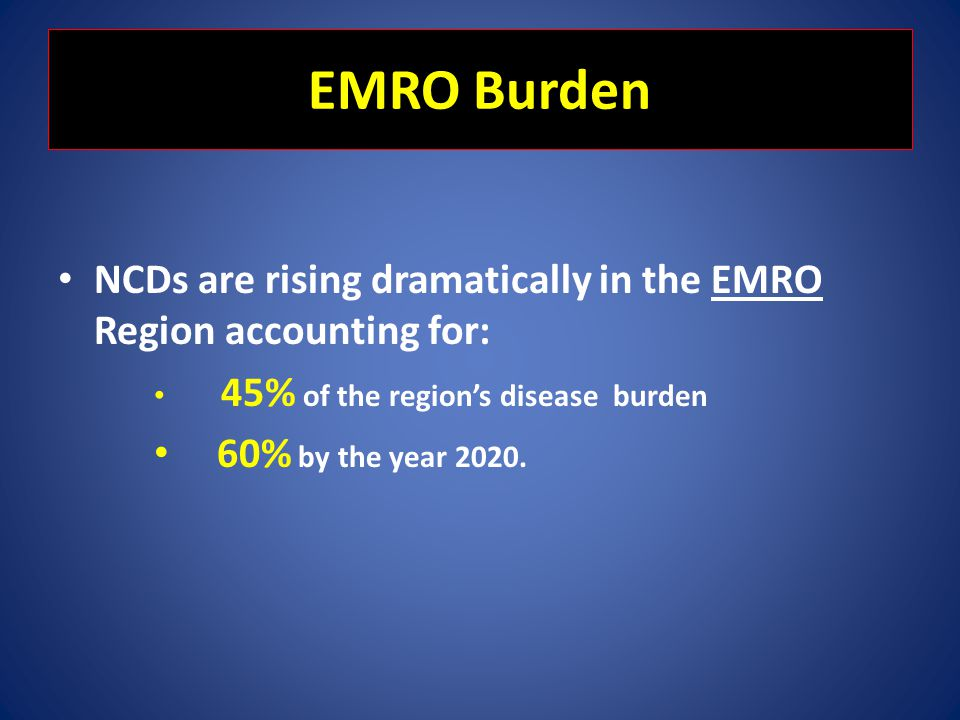 EMRO Burden NCDs are rising dramatically in the EMRO Region accounting for: 45% of the region's disease burden.