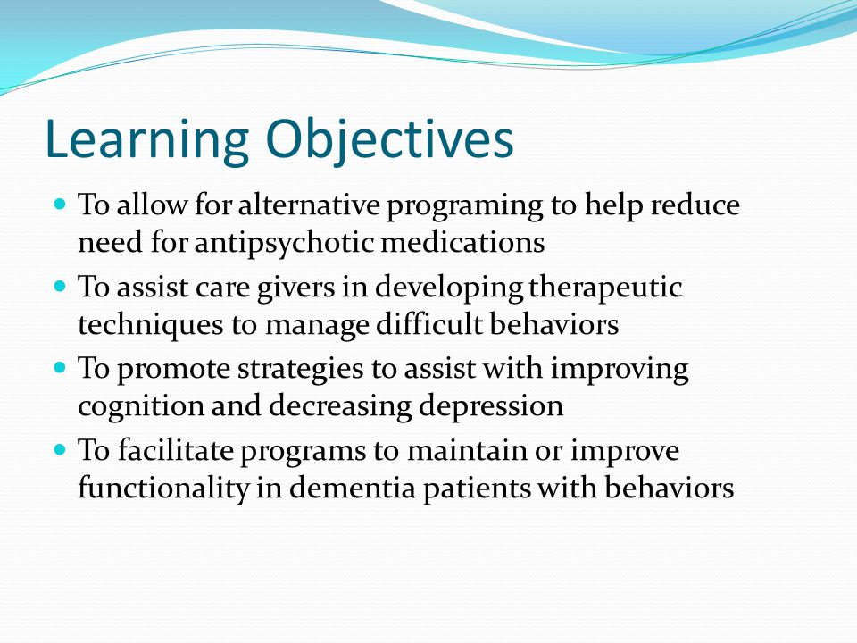 Learning Objectives To allow for alternative programing to help reduce need for antipsychotic medications.