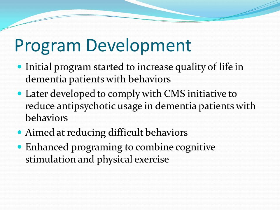 Program Development Initial program started to increase quality of life in dementia patients with behaviors.