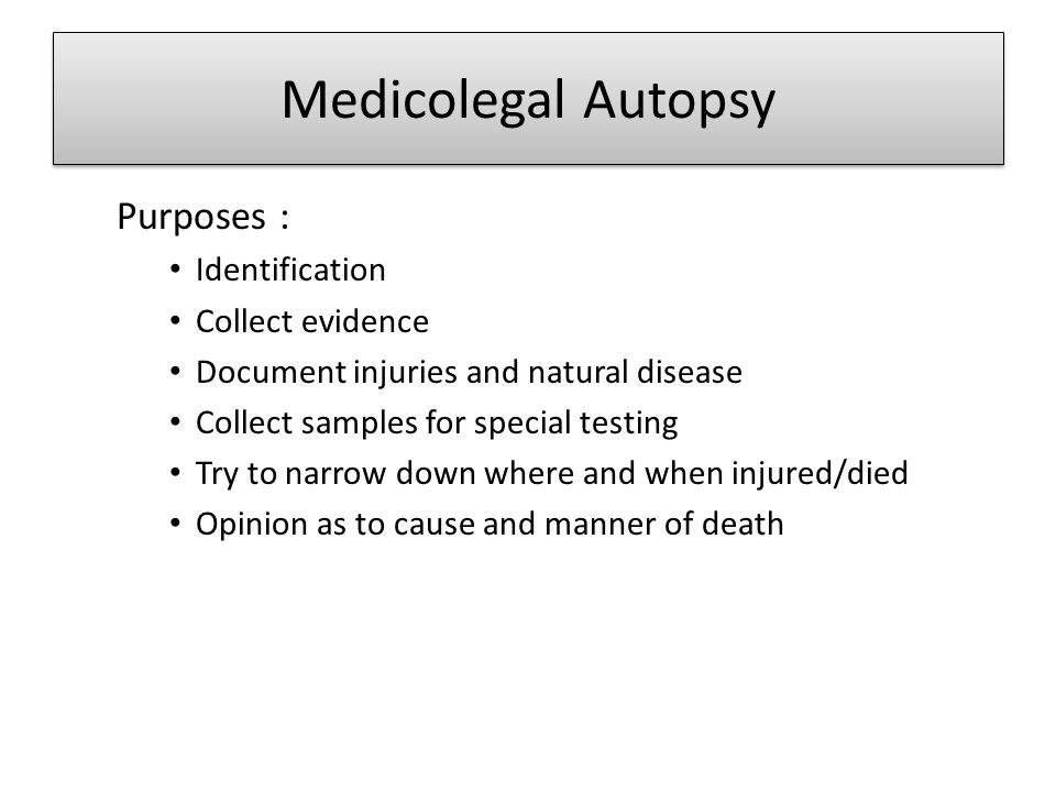 Medicolegal Autopsy Purposes : Identification Collect evidence
