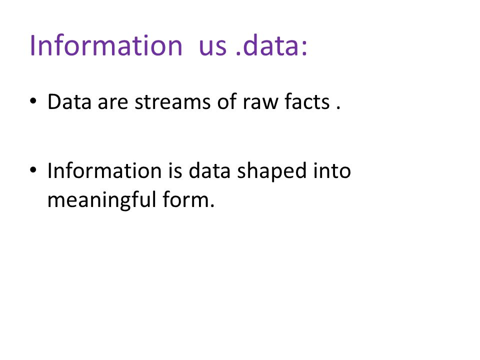 Information us .data: Data are streams of raw facts .