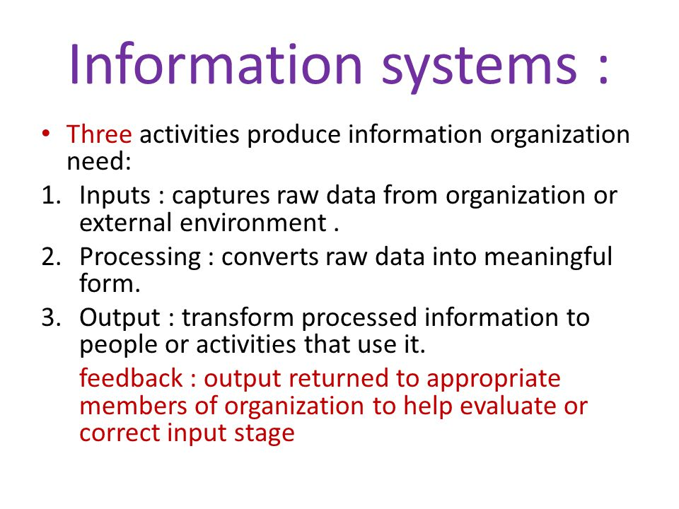 Information systems : Three activities produce information organization need: Inputs : captures raw data from organization or external environment .