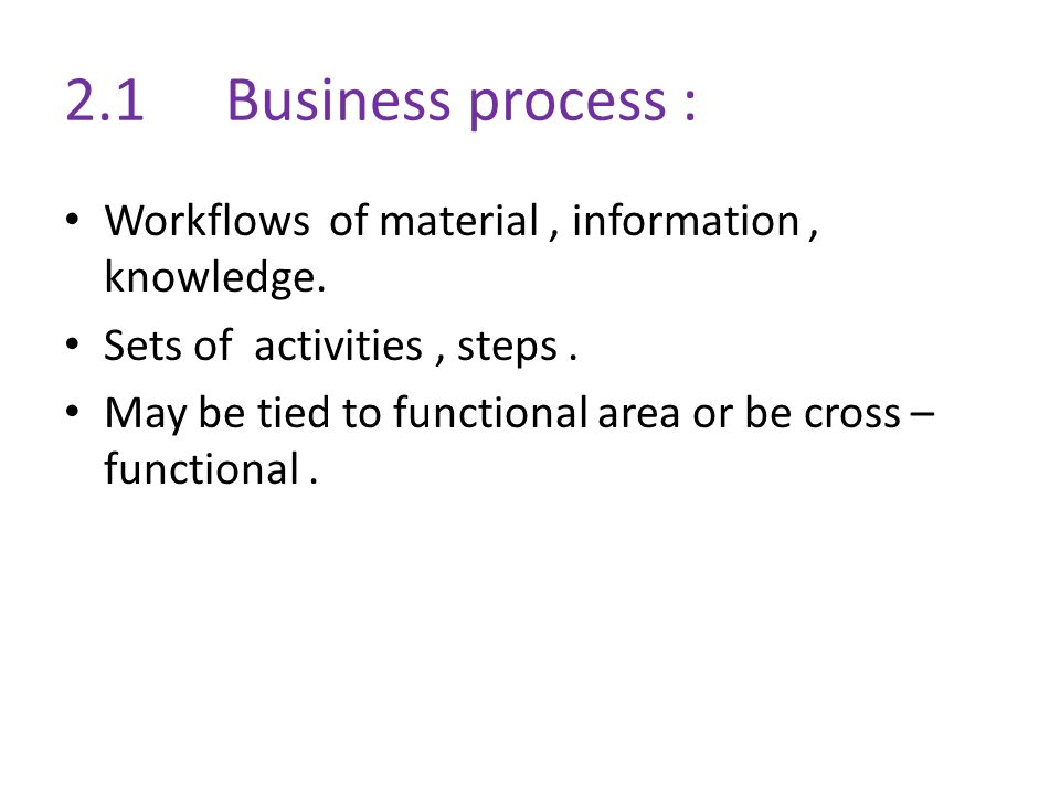 2.1 Business process : Workflows of material , information , knowledge. Sets of activities , steps .
