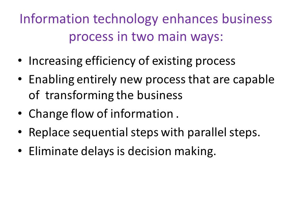 Information technology enhances business process in two main ways: