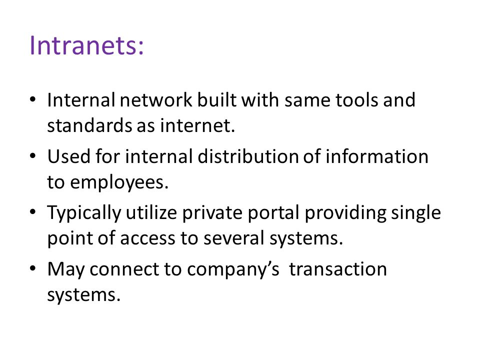 Intranets: Internal network built with same tools and standards as internet. Used for internal distribution of information to employees.