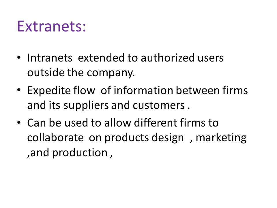 Extranets: Intranets extended to authorized users outside the company.