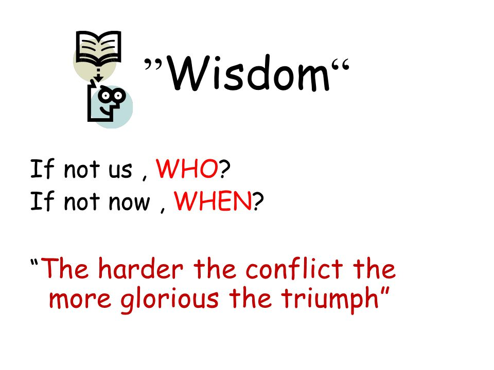 Wisdom If not us , WHO. If not now , WHEN.