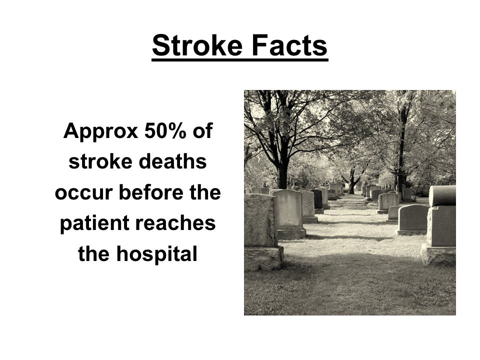 Stroke Facts Approx 50% of stroke deaths occur before the